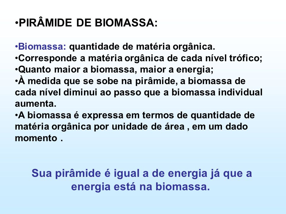•PIRÂMIDE DE BIOMASSA: •Biomassa: quantidade de matéria orgânica. •Corresponde a matéria orgânica de cada nível trófico; •Quanto maior a biomassa, mai