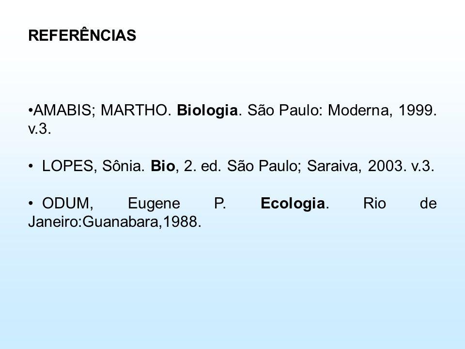 REFERÊNCIAS •AMABIS; MARTHO. Biologia. São Paulo: Moderna, 1999. v.3. • LOPES, Sônia. Bio, 2. ed. São Paulo; Saraiva, 2003. v.3. • ODUM, Eugene P. Eco