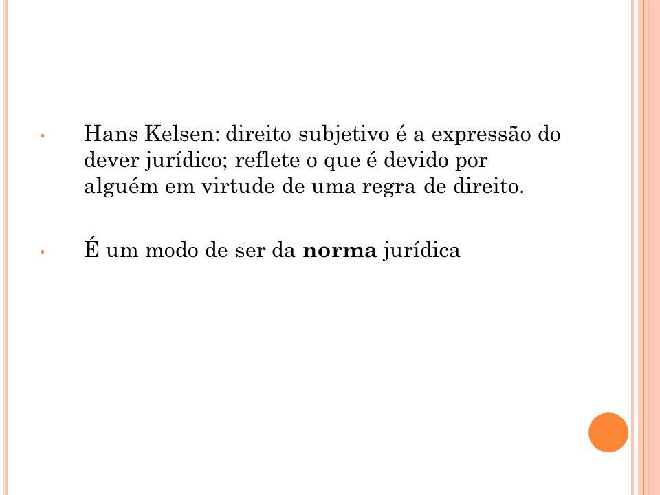 • Hans Kelsen: direito subjetivo é a expressão do dever jurídico; reflete o que é devido por alguém em virtude de uma regra de direito. • É um modo de