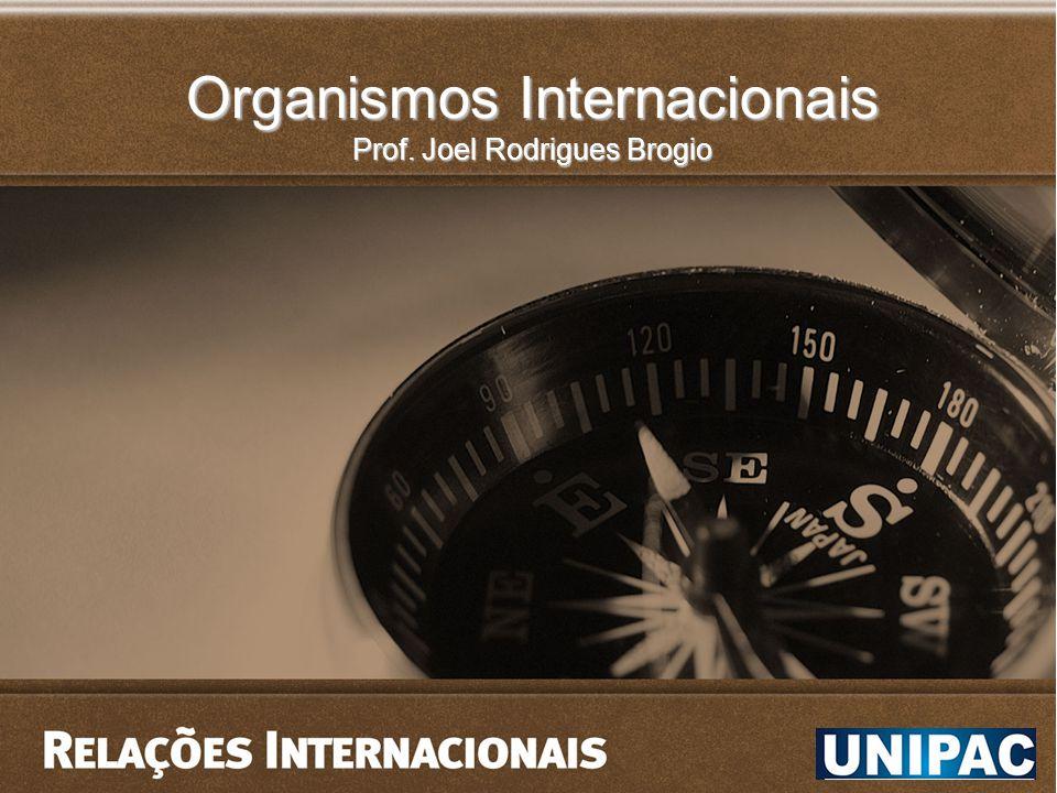 Organismos Internacionais Prof. Joel Rodrigues Brogio