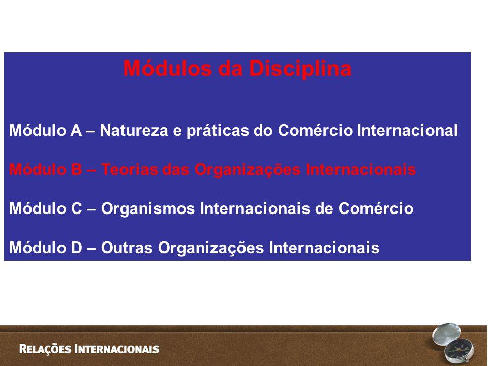 Módulos da Disciplina Módulo A – Natureza e práticas do Comércio Internacional Módulo B – Teorias das Organizações Internacionais Módulo C – Organismo