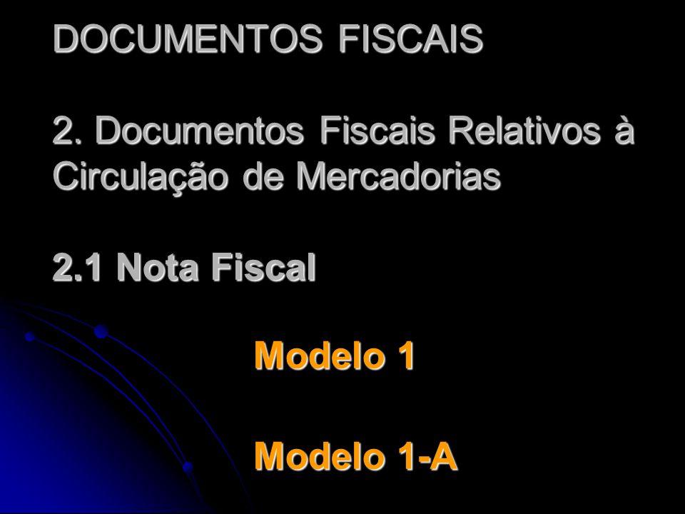 DOCUMENTOS FISCAIS 2. Documentos Fiscais Relativos à Circulação de Mercadorias 2.1 Nota Fiscal Modelo 1 Modelo 1-A