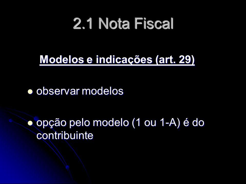 2.1 Nota Fiscal Modelos e indicações (art. 29) Modelos e indicações (art. 29)  observar modelos  opção pelo modelo (1 ou 1-A) é do contribuinte