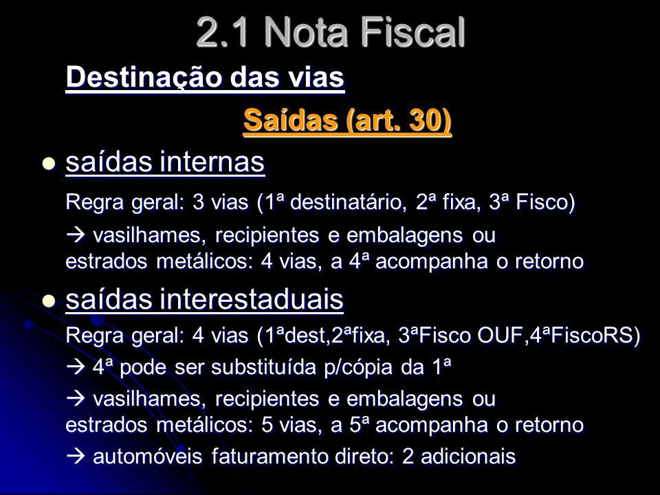 2.1 Nota Fiscal Destinação das vias Saídas (art. 30)  saídas internas Regra geral: 3 vias (1ª destinatário, 2ª fixa, 3ª Fisco)  vasilhames, recipien