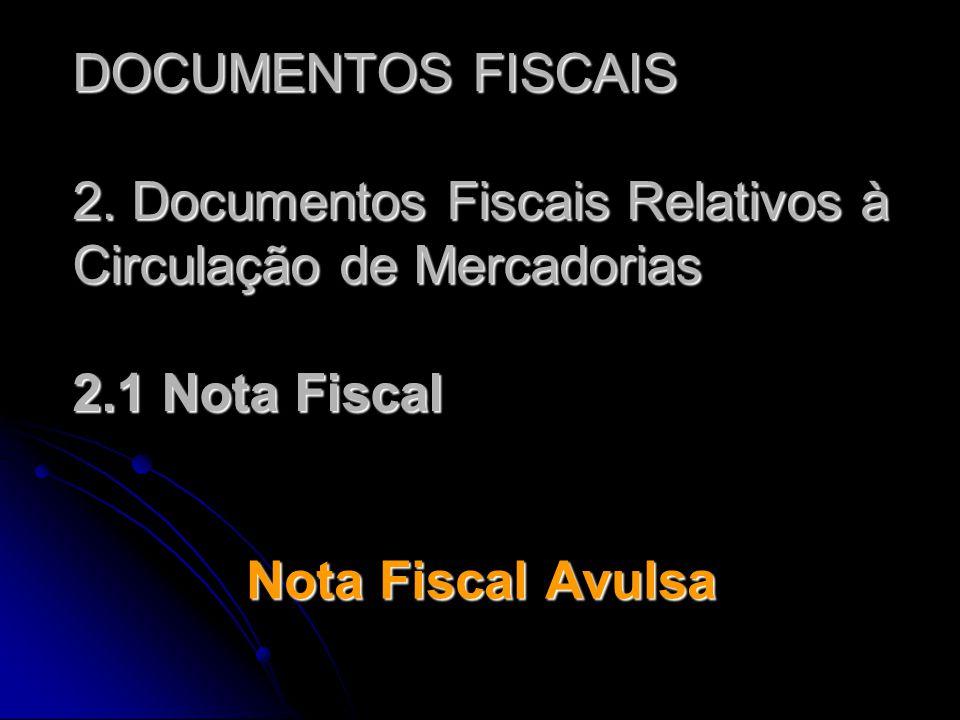 DOCUMENTOS FISCAIS 2. Documentos Fiscais Relativos à Circulação de Mercadorias 2.1 Nota Fiscal Nota Fiscal Avulsa