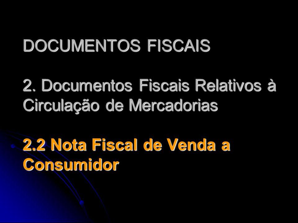 DOCUMENTOS FISCAIS 2. Documentos Fiscais Relativos à Circulação de Mercadorias 2.2 Nota Fiscal de Venda a Consumidor