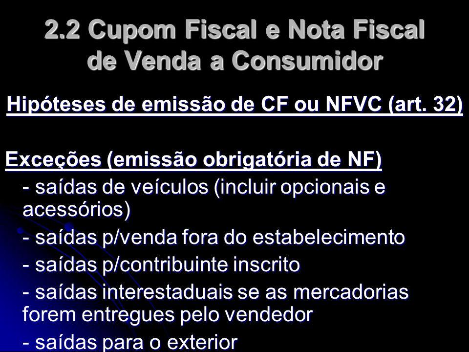 2.2 Cupom Fiscal e Nota Fiscal de Venda a Consumidor Hipóteses de emissão de CF ou NFVC (art. 32) Exceções (emissão obrigatória de NF) - saídas de veí
