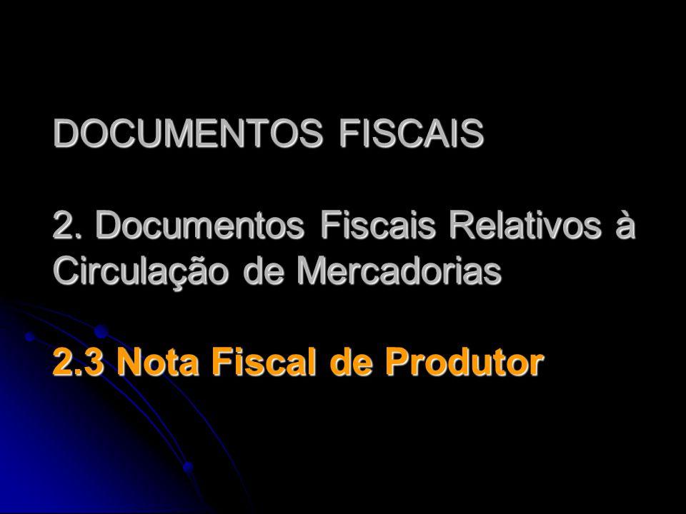 DOCUMENTOS FISCAIS 2. Documentos Fiscais Relativos à Circulação de Mercadorias 2.3 Nota Fiscal de Produtor