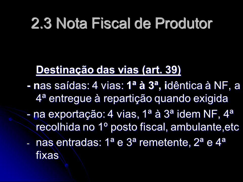 2.3 Nota Fiscal de Produtor Destinação das vias (art. 39) - nas saídas: 4 vias: 1ª à 3ª, idêntica à NF, a 4ª entregue à repartição quando exigida - na