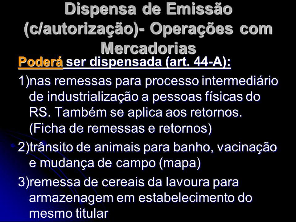 Dispensa de Emissão (c/autorização)- Operações com Mercadorias Poderá ser dispensada (art. 44-A): 1)nas remessas para processo intermediário de indust