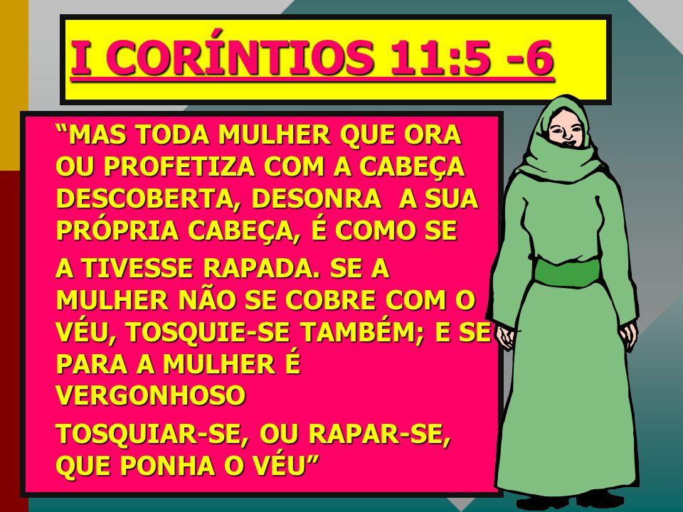 """I CORÍNTIOS 11:5 -6 """"MAS """"MAS TODA MULHER QUE ORA OU PROFETIZA COM A CABEÇA DESCOBERTA, DESONRA A SUA PRÓPRIA CABEÇA, É COMO SE ATIVESSE RAPADA. SE A"""