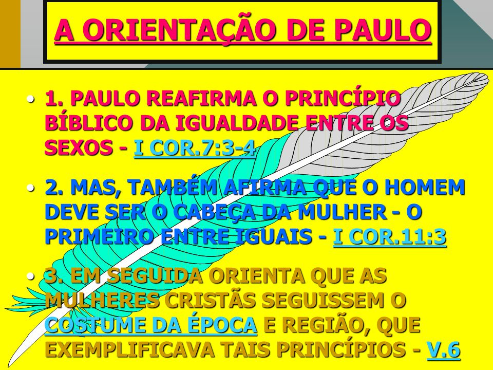 A ORIENTAÇÃO DE PAULO •1. •1. PAULO REAFIRMA O PRINCÍPIO BÍBLICO DA IGUALDADE ENTRE OS SEXOS - I COR.7:3-4 •2. •2. MAS, TAMBÉM AFIRMA QUE O HOMEM DEVE