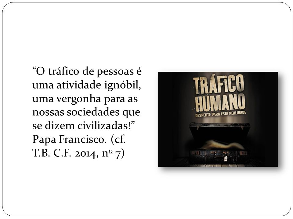 """""""O tráfico de pessoas é uma atividade ignóbil, uma vergonha para as nossas sociedades que se dizem civilizadas!"""" Papa Francisco. (cf. T.B. C.F. 2014,"""