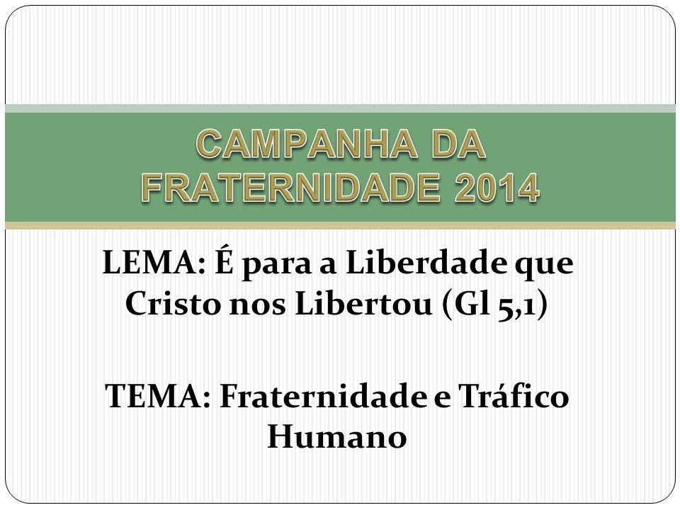 LEMA: É para a Liberdade que Cristo nos Libertou (Gl 5,1) TEMA: Fraternidade e Tráfico Humano