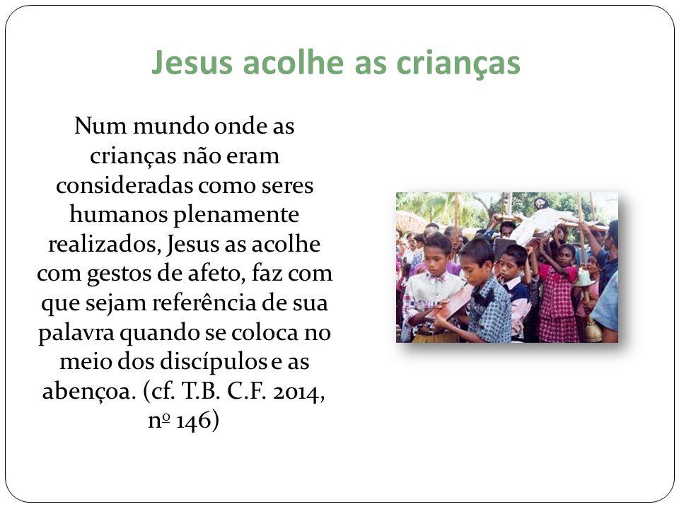 Jesus acolhe as crianças Num mundo onde as crianças não eram consideradas como seres humanos plenamente realizados, Jesus as acolhe com gestos de afet
