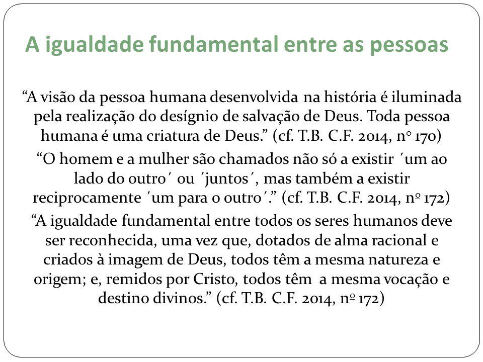 """A igualdade fundamental entre as pessoas """"A visão da pessoa humana desenvolvida na história é iluminada pela realização do desígnio de salvação de Deu"""