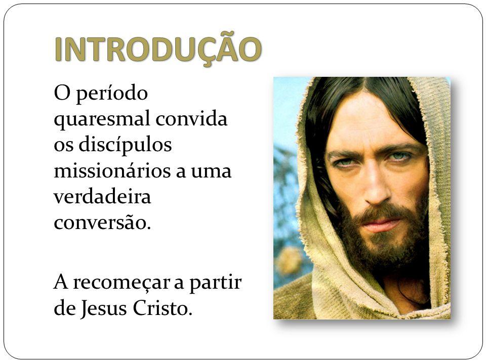 O período quaresmal convida os discípulos missionários a uma verdadeira conversão. A recomeçar a partir de Jesus Cristo.