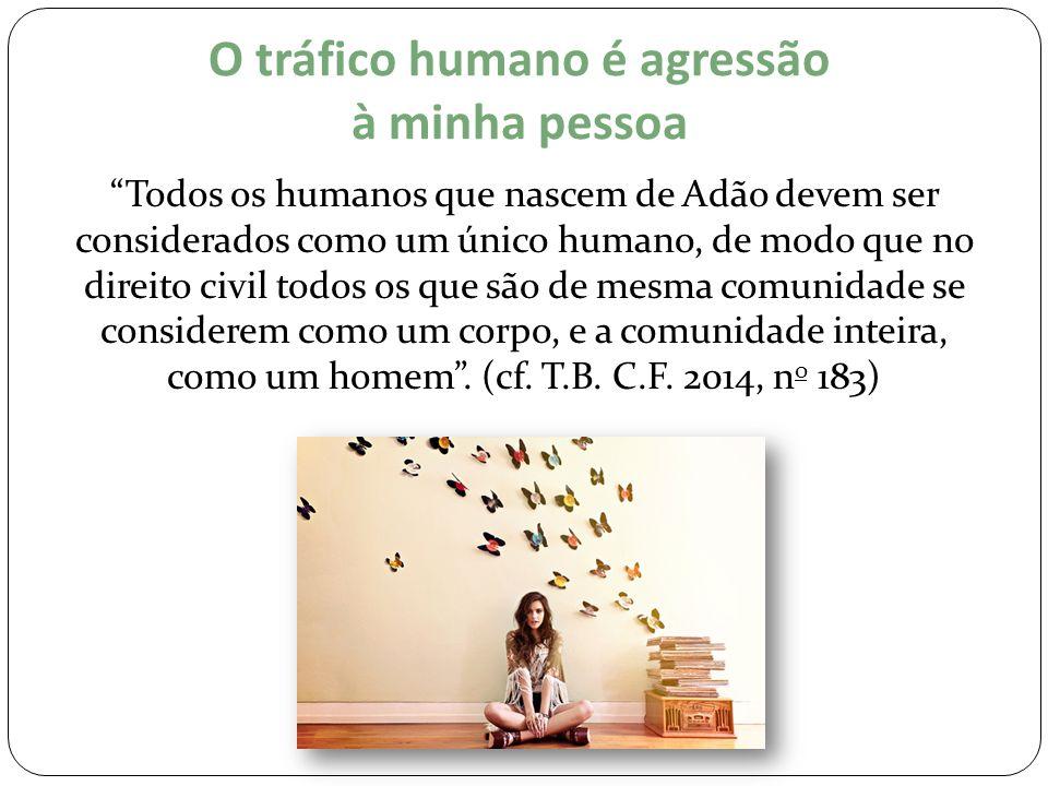 """O tráfico humano é agressão à minha pessoa """"Todos os humanos que nascem de Adão devem ser considerados como um único humano, de modo que no direito ci"""