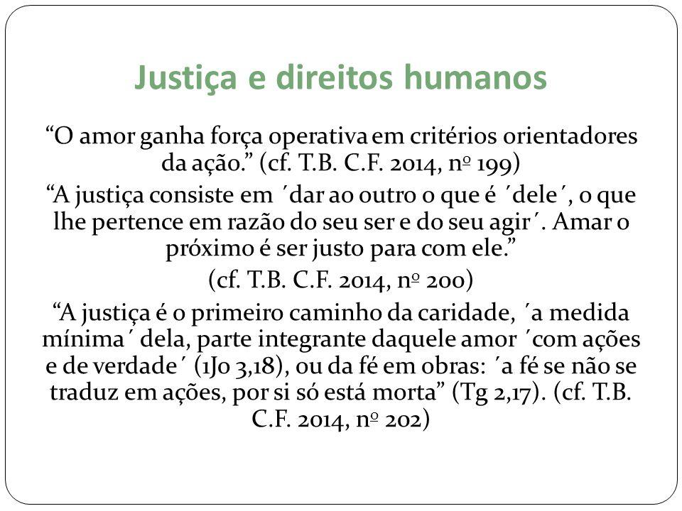 """Justiça e direitos humanos """"O amor ganha força operativa em critérios orientadores da ação."""" (cf. T.B. C.F. 2014, n o 199) """"A justiça consiste em ´dar"""
