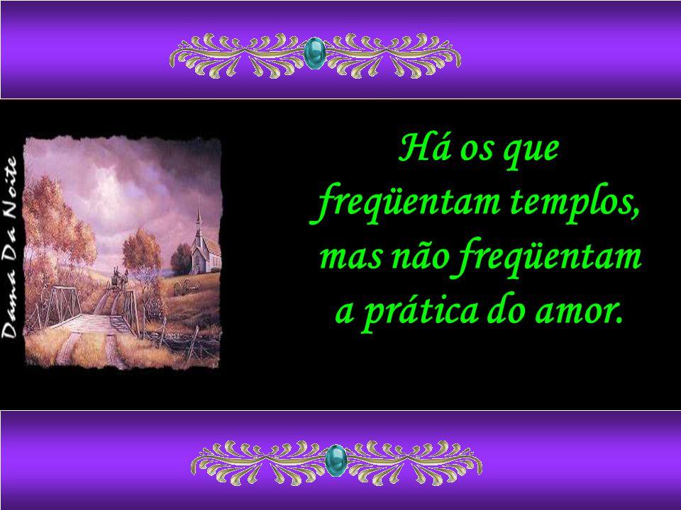 Há os que freqüentam templos, mas não freqüentam a prática do amor.