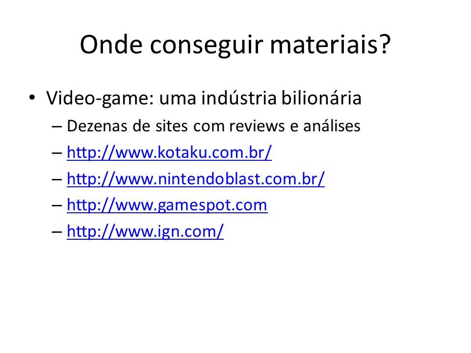 Onde conseguir materiais? • Video-game: uma indústria bilionária – Dezenas de sites com reviews e análises – http://www.kotaku.com.br/ http://www.kota