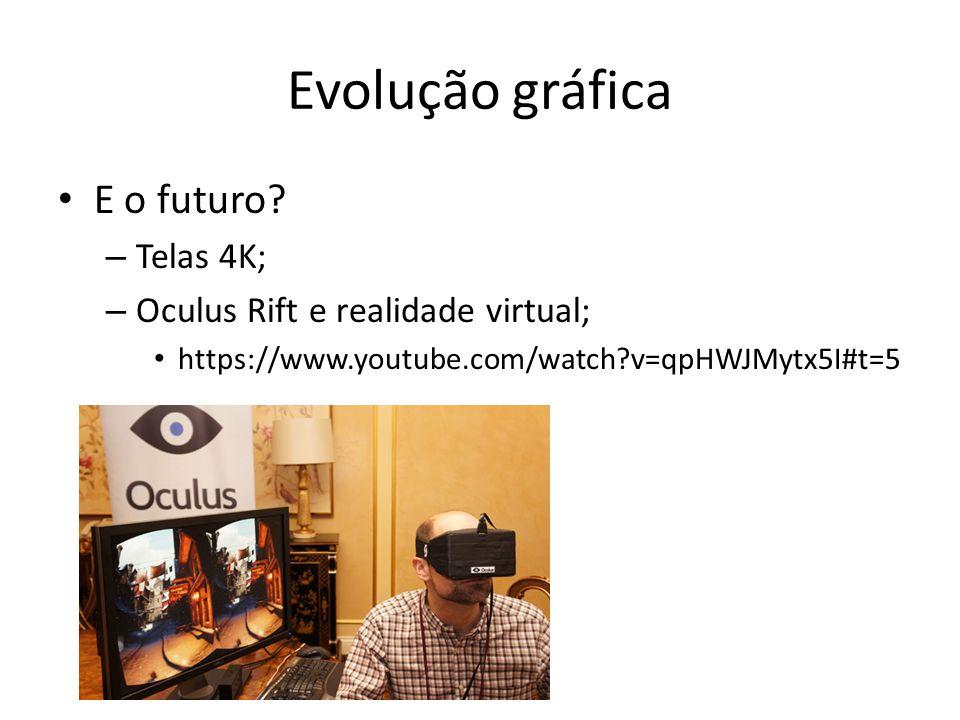Evolução gráfica • E o futuro? – Telas 4K; – Oculus Rift e realidade virtual; • https://www.youtube.com/watch?v=qpHWJMytx5I#t=5