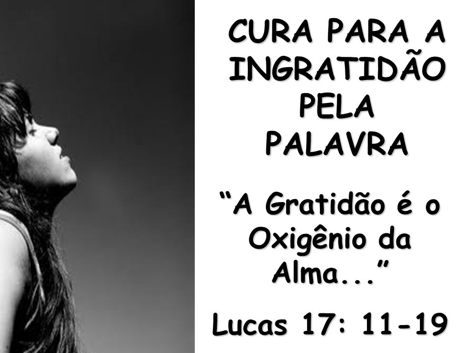 """CURA PARA A INGRATIDÃO PELA PALAVRA """"A Gratidão é o Oxigênio da Alma..."""" Lucas 17: 11-19"""