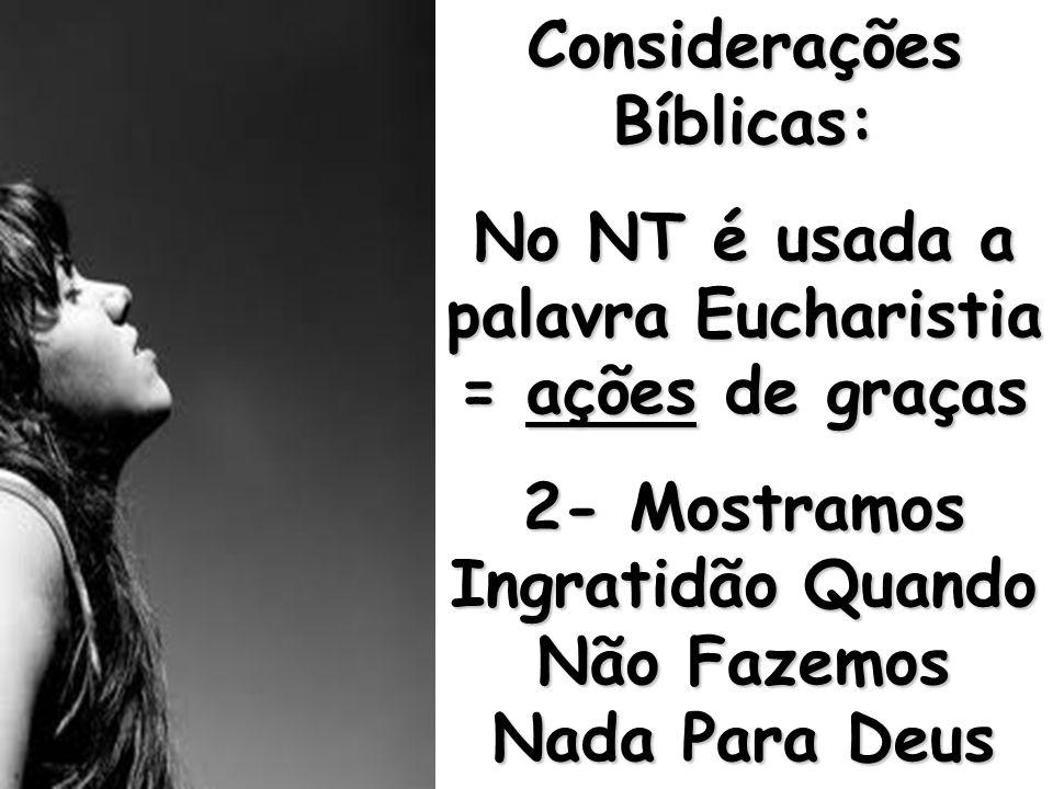 Considerações Bíblicas: No NT é usada a palavra Eucharistia = ações de graças 2- Mostramos Ingratidão Quando Não Fazemos Nada Para Deus