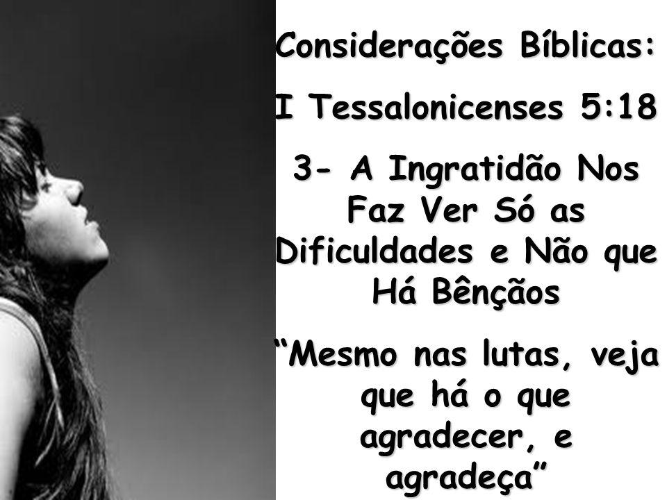 """Considerações Bíblicas: I Tessalonicenses 5:18 3- A Ingratidão Nos Faz Ver Só as Dificuldades e Não que Há Bênçãos """"Mesmo nas lutas, veja que há o que"""