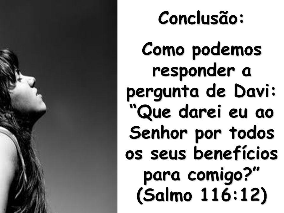 """Conclusão: Como podemos responder a pergunta de Davi: """"Que darei eu ao Senhor por todos os seus benefícios para comigo?"""" (Salmo 116:12)"""