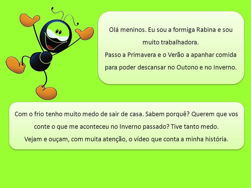 Olá meninos. Eu sou a formiga Rabina e sou muito trabalhadora. Passo a Primavera e o Verão a apanhar comida para poder descansar no Outono e no Invern