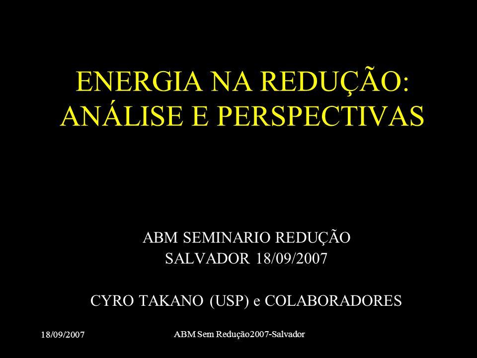 18/09/2007 ABM Sem Redução2007-Salvador ENERGIA NA REDUÇÃO: ANÁLISE E PERSPECTIVAS ABM SEMINARIO REDUÇÃO SALVADOR 18/09/2007 CYRO TAKANO (USP) e COLAB