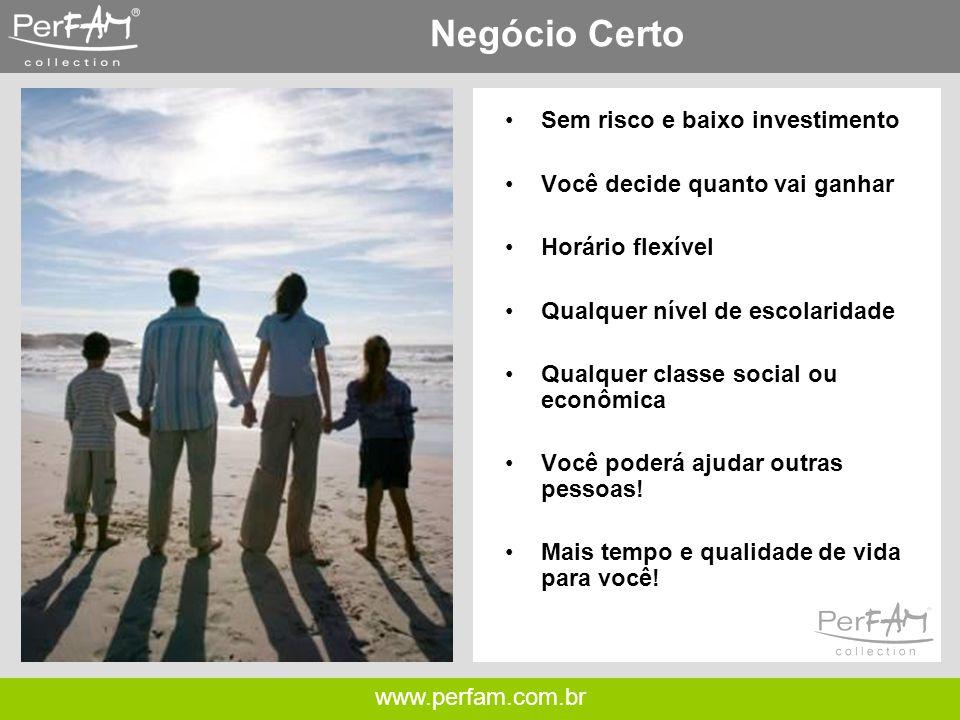 www.perfam.com.br Negócio Certo •Sem risco e baixo investimento •Você decide quanto vai ganhar •Horário flexível •Qualquer nível de escolaridade •Qualquer classe social ou econômica •Você poderá ajudar outras pessoas.