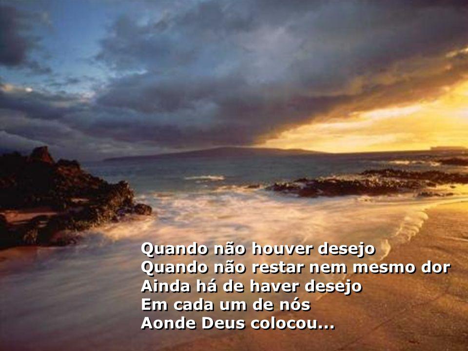 Quando não houver desejo Quando não restar nem mesmo dor Ainda há de haver desejo Em cada um de nós Aonde Deus colocou...