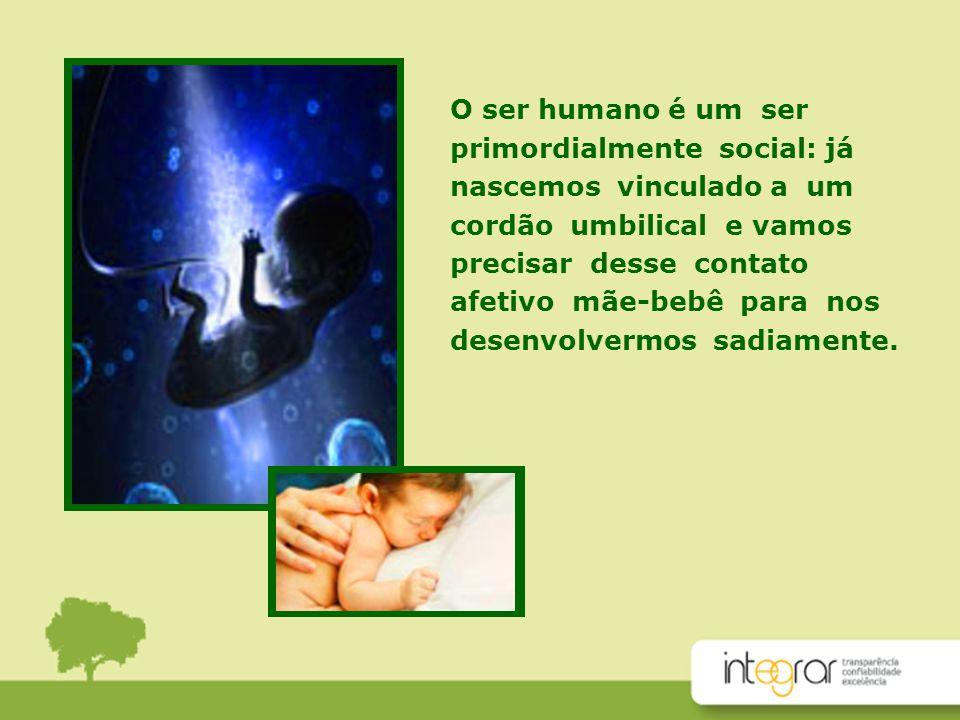 O ser humano é um ser primordialmente social: já nascemos vinculado a um cordão umbilical e vamos precisar desse contato afetivo mãe-bebê para nos des