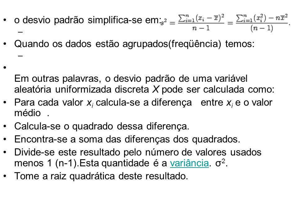 •o desvio padrão simplifica-se em: – •Quando os dados estão agrupados(freqüência) temos: – • Em outras palavras, o desvio padrão de uma variável aleatória uniformizada discreta X pode ser calculada como: •Para cada valor x i calcula-se a diferença entre x i e o valor médio.
