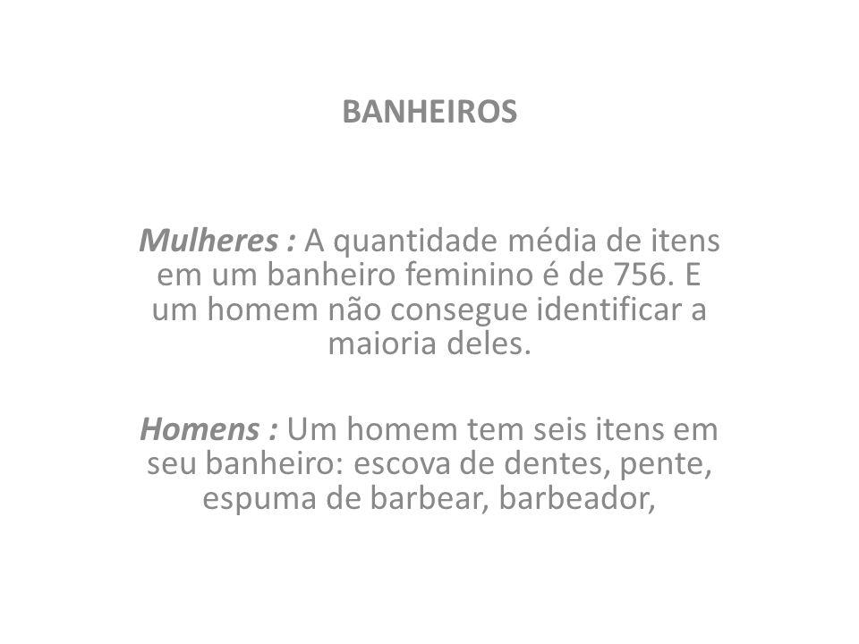 BANHEIROS Mulheres : A quantidade média de itens em um banheiro feminino é de 756. E um homem não consegue identificar a maioria deles. Homens : Um ho