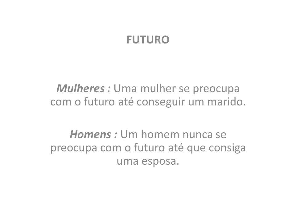 FUTURO Mulheres : Uma mulher se preocupa com o futuro até conseguir um marido. Homens : Um homem nunca se preocupa com o futuro até que consiga uma es