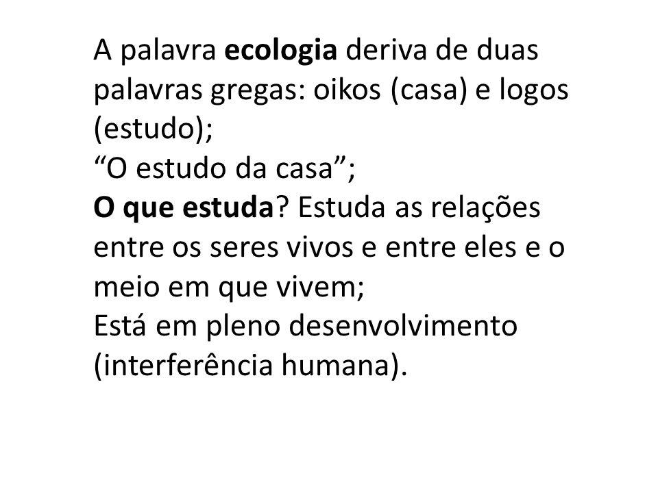 "A palavra ecologia deriva de duas palavras gregas: oikos (casa) e logos (estudo); ""O estudo da casa""; O que estuda? Estuda as relações entre os seres"