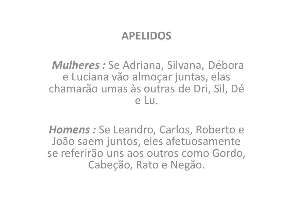 APELIDOS Mulheres : Se Adriana, Silvana, Débora e Luciana vão almoçar juntas, elas chamarão umas às outras de Dri, Sil, Dé e Lu. Homens : Se Leandro,
