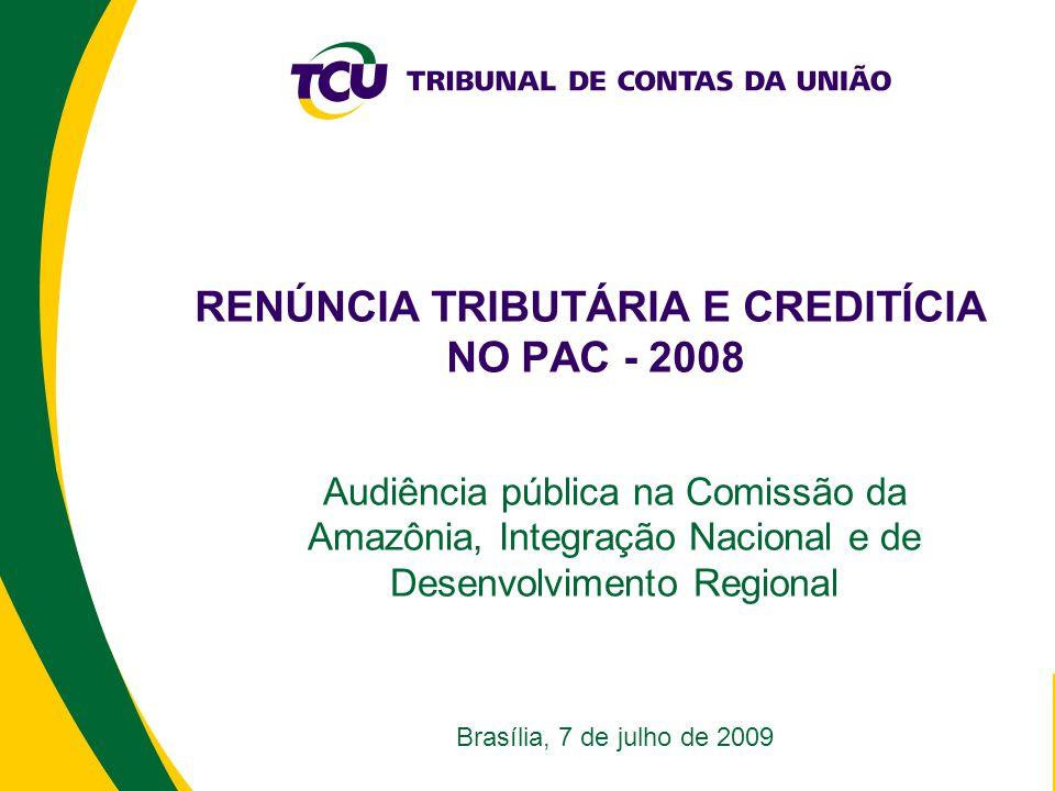 RENÚNCIA TRIBUTÁRIA E CREDITÍCIA NO PAC - 2008 Audiência pública na Comissão da Amazônia, Integração Nacional e de Desenvolvimento Regional Brasília, 7 de julho de 2009