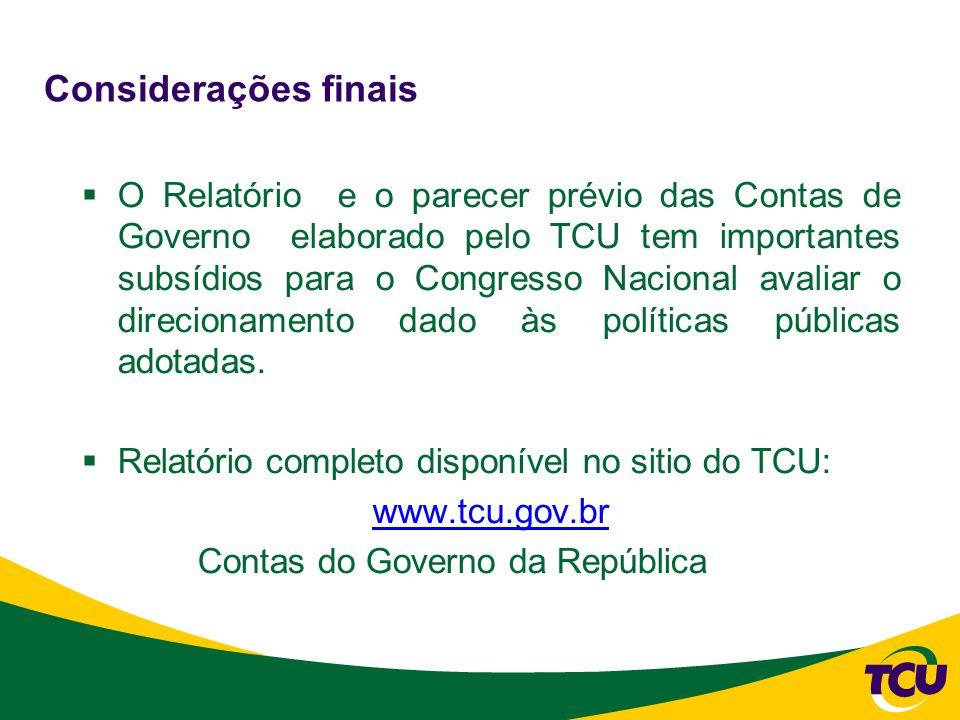 Considerações finais  O Relatório e o parecer prévio das Contas de Governo elaborado pelo TCU tem importantes subsídios para o Congresso Nacional avaliar o direcionamento dado às políticas públicas adotadas.