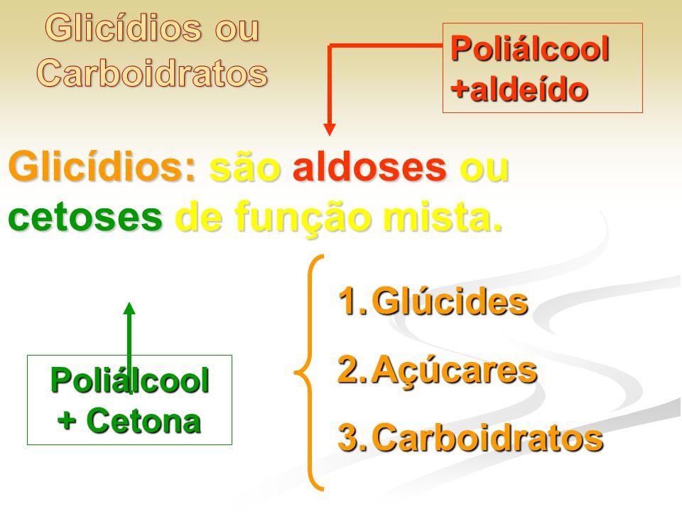 Glicídios: são aldoses ou cetoses de função mista. Poliálcool+aldeído Poliálcool + Cetona 1.Glúcides 2.Açúcares 3.Carboidratos