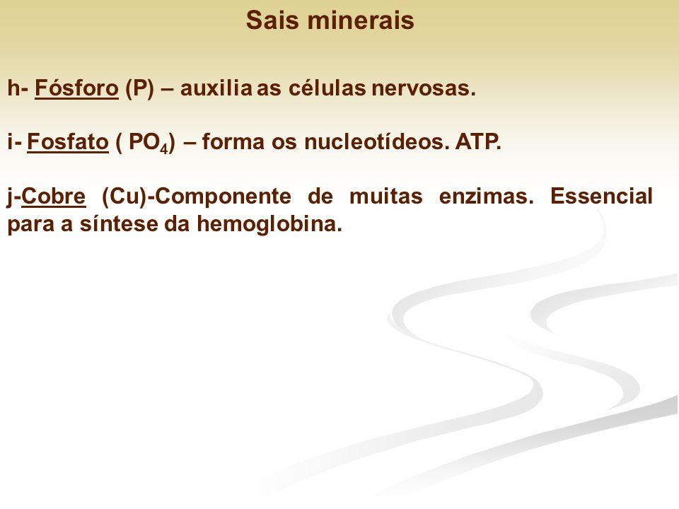 h- Fósforo (P) – auxilia as células nervosas. i- Fosfato ( PO 4 ) – forma os nucleotídeos. ATP. j-Cobre (Cu)-Componente de muitas enzimas. Essencial p