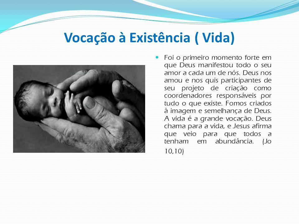 Vocação à Existência ( Vida)  Foi o primeiro momento forte em que Deus manifestou todo o seu amor a cada um de nós. Deus nos amou e nos quis particip