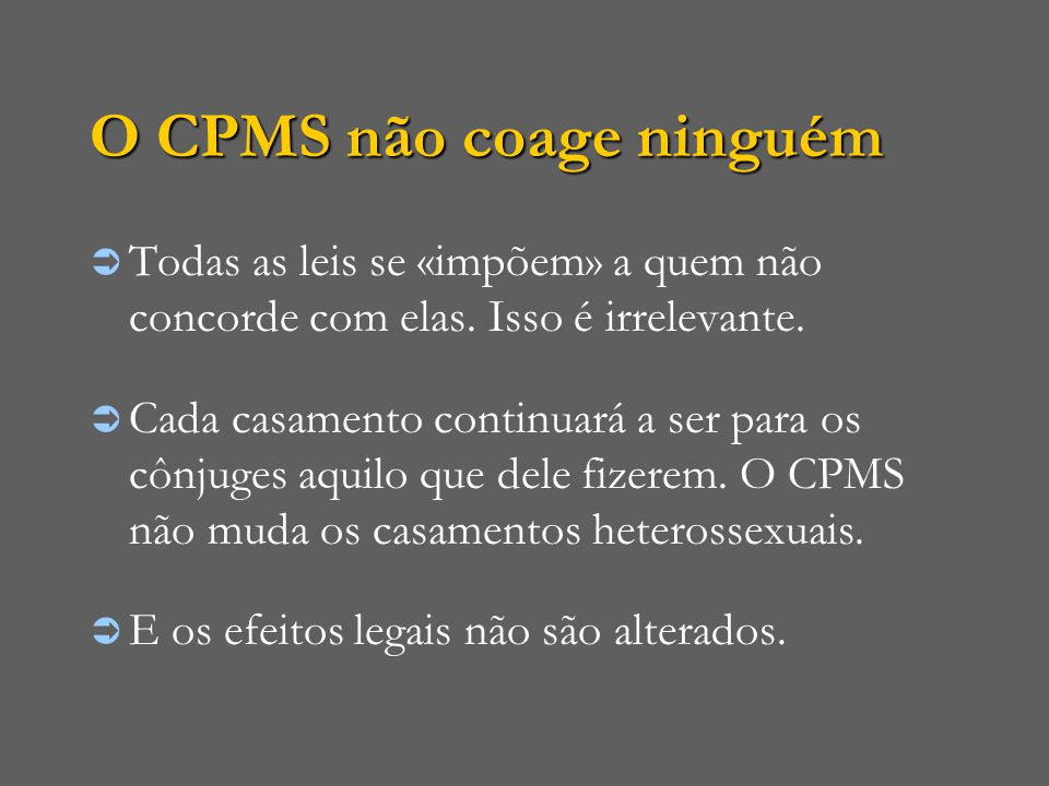 O CPMS não coage ninguém  Todas as leis se «impõem» a quem não concorde com elas. Isso é irrelevante.  Cada casamento continuará a ser para os cônju