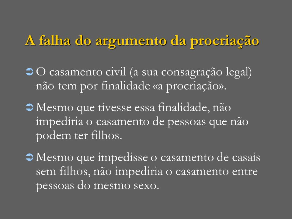 A falha do argumento da procriação  O casamento civil (a sua consagração legal) não tem por finalidade «a procriação».  Mesmo que tivesse essa final