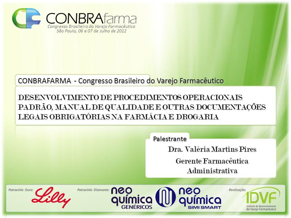 Congresso Brasileiro do Varejo Farmacêutico Patrocínio Ouro:Patrocínio Diamante:Realização: São Paulo, 06 e 07 de Julho de 2012 Palestrante CONBRAFARMA - Congresso Brasileiro do Varejo Farmacêutico DESENVOLVIMENTO DE PROCEDIMENTOS OPERACIONAIS PADRÃO, MANUAL DE QUALIDADE E OUTRAS DOCUMENTAÇÕES LEGAIS OBRIGATÓRIAS NA FARMÁCIA E DROGARIA Dra.