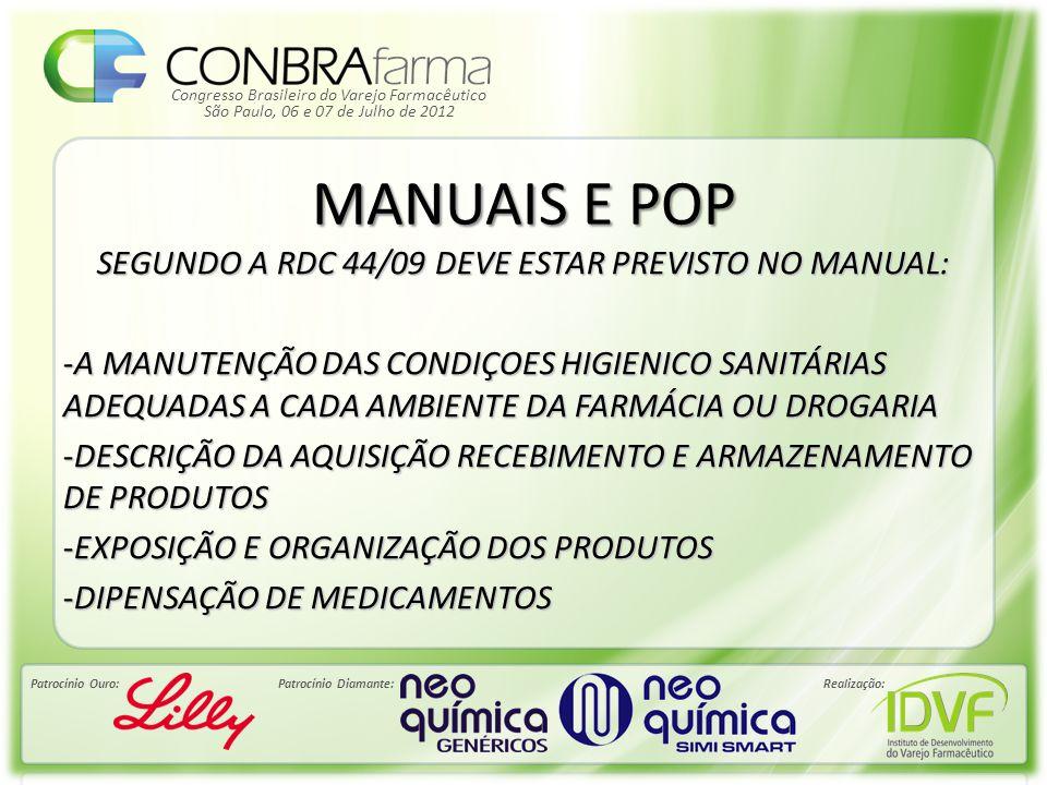 Congresso Brasileiro do Varejo Farmacêutico Patrocínio Ouro:Patrocínio Diamante:Realização: São Paulo, 06 e 07 de Julho de 2012 MANUAIS E POP SEGUNDO A RDC 44/09 DEVE ESTAR PREVISTO NO MANUAL: - DESTINO DOS PRODUTOS VENCIDOS OU PRÓXIMO AO VENCIMENTO -PRESTAÇÃO DE SERVIÇOS FARMACÊUTICOS -UTILIZAÇÃO DOS MATERIAS DESCARTÁVEIS E SUA DESTINAÇÃO APÓS O USO