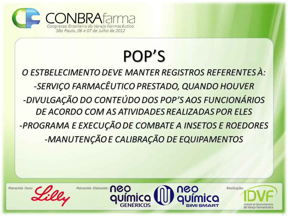 Congresso Brasileiro do Varejo Farmacêutico Patrocínio Ouro:Patrocínio Diamante:Realização: São Paulo, 06 e 07 de Julho de 2012 POP'S O ESTBELECIMENTO DEVE MANTER REGISTROS REFERENTES À: -SERVIÇO FARMACÊUTICO PRESTADO, QUANDO HOUVER -DIVULGAÇÃO DO CONTEÚDO DOS POP'S AOS FUNCIONÁRIOS DE ACORDO COM AS ATIVIDADES REALIZADAS POR ELES -PROGRAMA E EXECUÇÃO DE COMBATE A INSETOS E ROEDORES -MANUTENÇÃO E CALIBRAÇÃO DE EQUIPAMENTOS